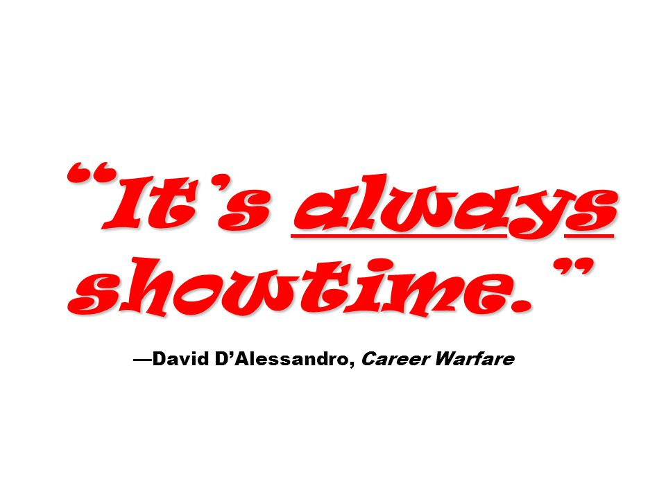 It's always showtime. It's always showtime. —David D'Alessandro, Career Warfare