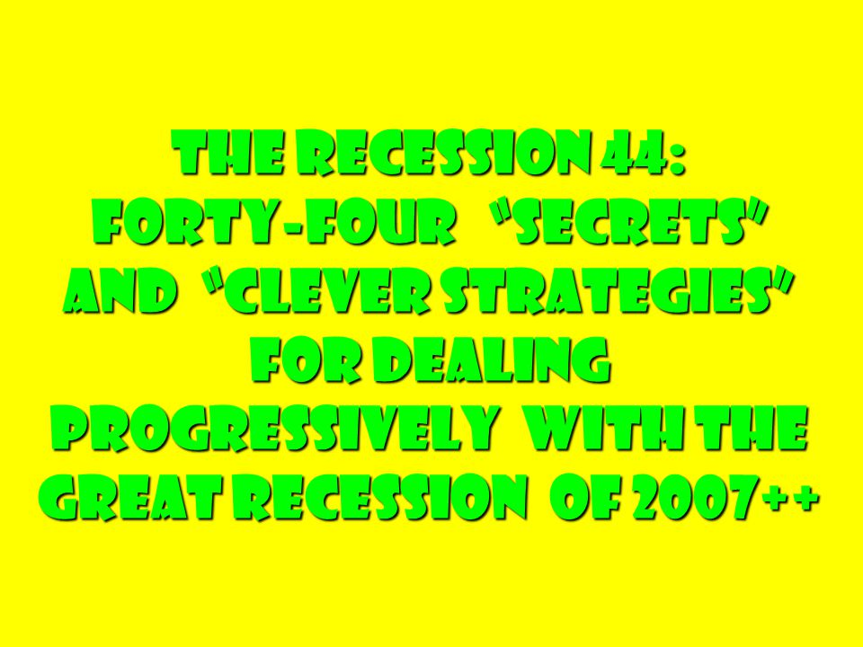 The Recession 44: Forty-four Secrets and clever Strategies For dealing Progressively with the Great Recession of 2007++