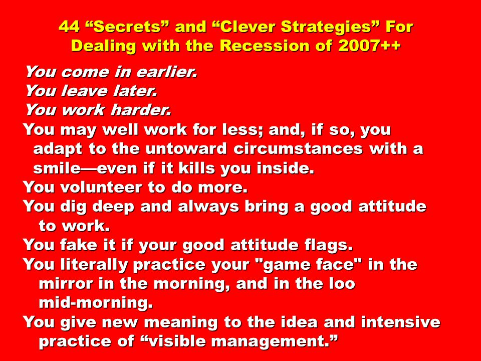 44 Secrets and Clever Strategies For Dealing with the Recession of 2007++ You come in earlier.