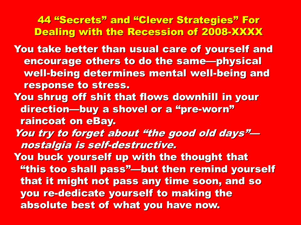44 Secrets and Clever Strategies For Dealing with the Recession of 2008-XXXX You take better than usual care of yourself and encourage others to do the same—physical encourage others to do the same—physical well-being determines mental well-being and well-being determines mental well-being and response to stress.