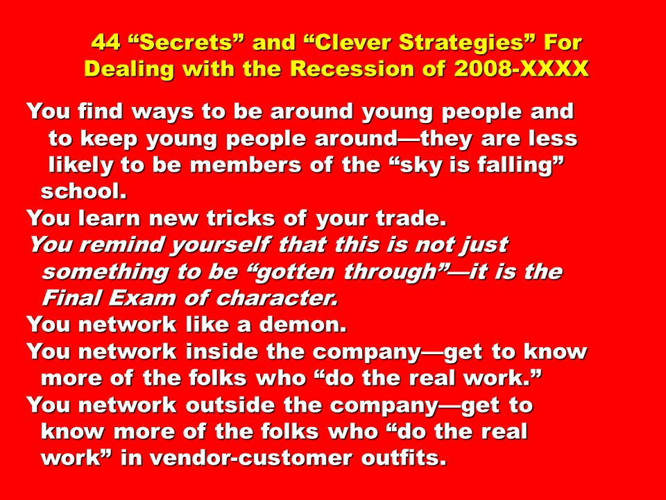 44 Secrets and Clever Strategies For Dealing with the Recession of 2008-XXXX You find ways to be around young people and to keep young people around—they are less to keep young people around—they are less likely to be members of the sky is falling likely to be members of the sky is falling school.
