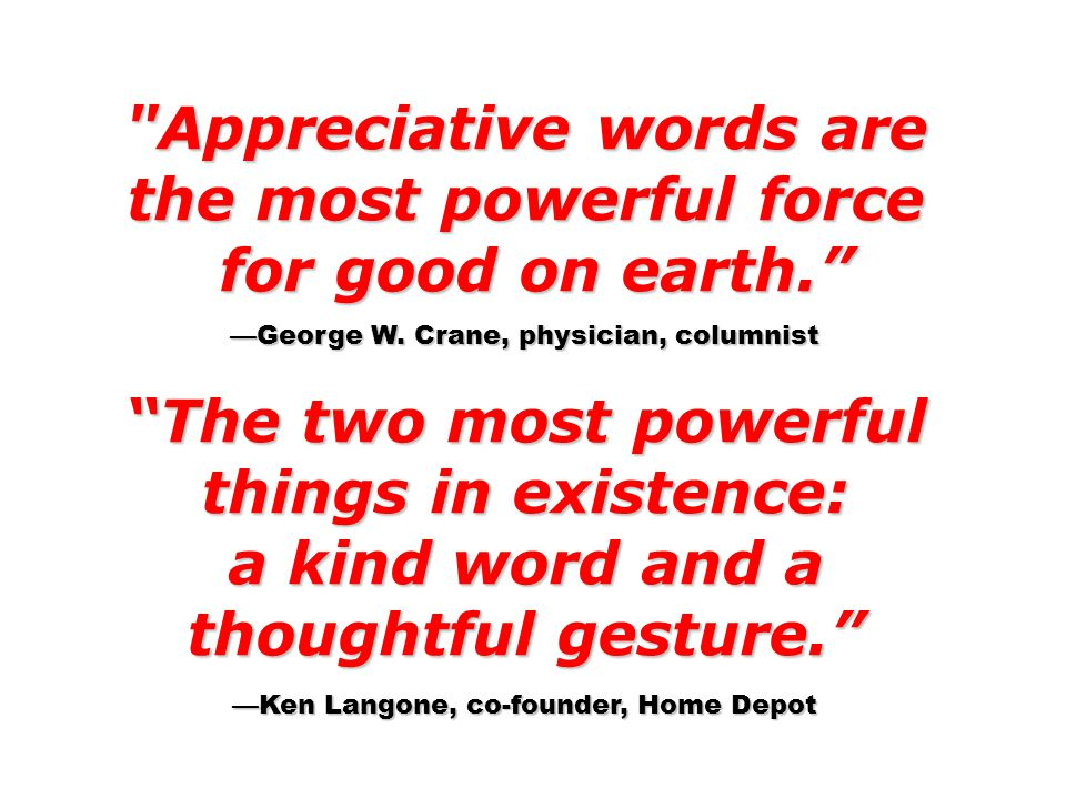 Appreciative words are the most powerful force for good on earth. for good on earth. —George W.