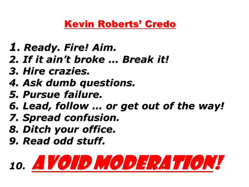 Kevin Roberts' Credo 1. Ready. Fire. Aim. 2. If it ain't broke...