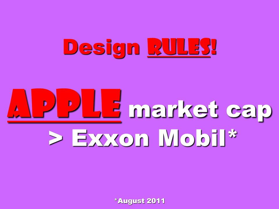 Design Rules ! APPLE market cap > Exxon Mobil* *August 2011