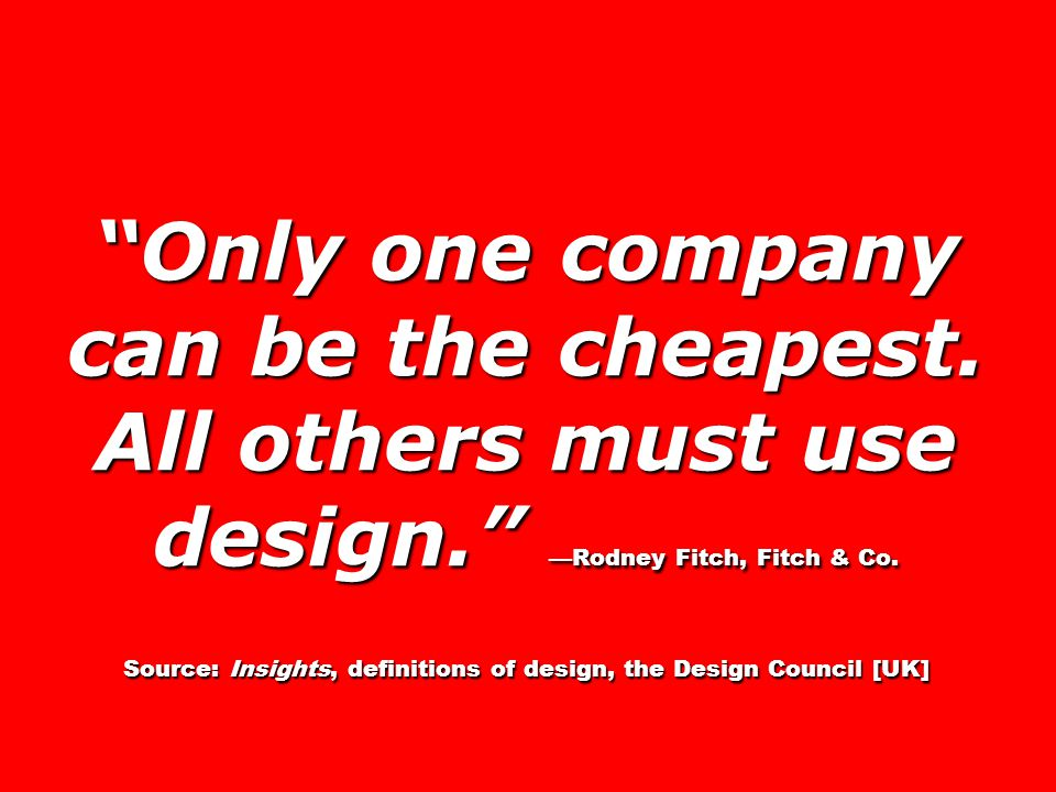 Only one company can be the cheapest. All others must use design. —Rodney Fitch, Fitch & Co.