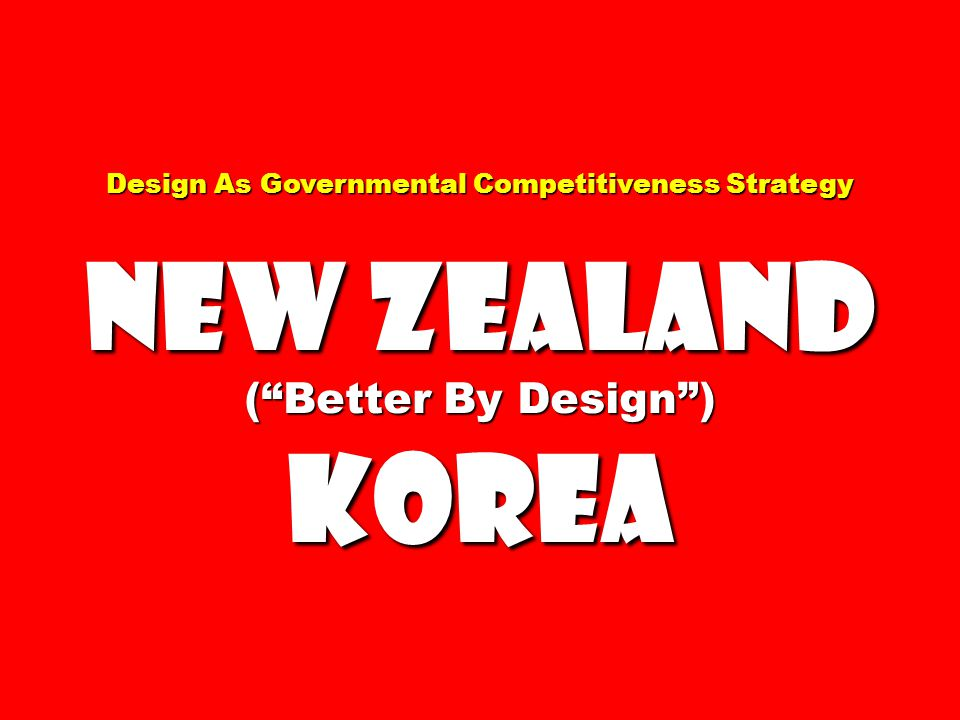 Design As Governmental Competitiveness Strategy New Zealand ( Better By Design ) Korea