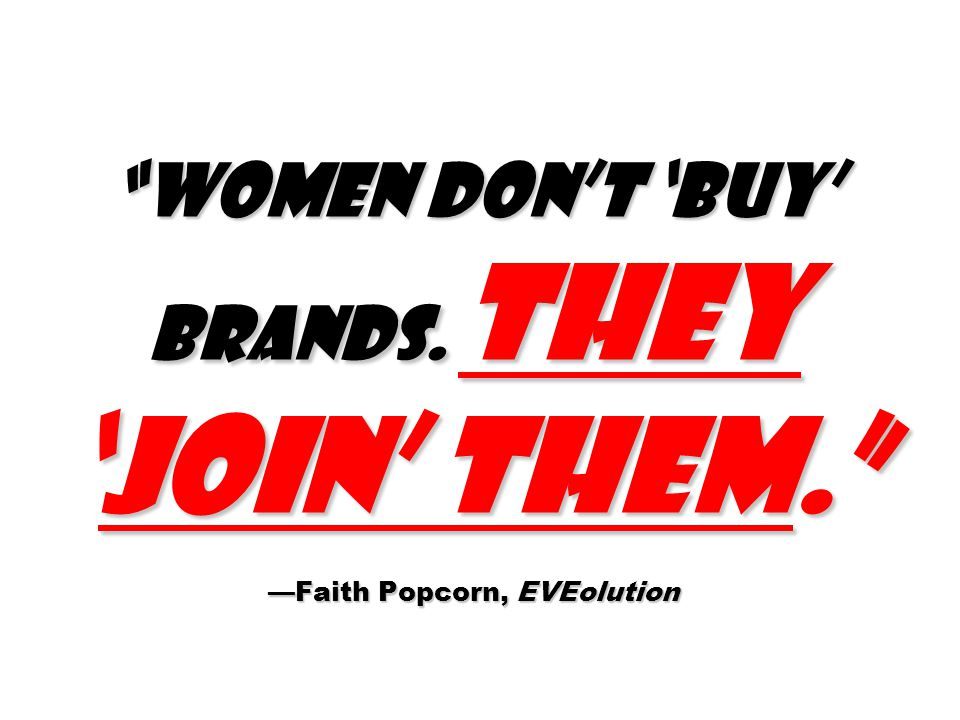 Women don't 'buy' brands. They 'join' them. —Faith Popcorn, EVEolution