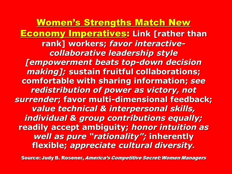 Women's Strengths Match New Economy Imperatives: Link [rather than rank] workers; favor interactive- collaborative leadership style [empowerment beats top-down decision making]; sustain fruitful collaborations; comfortable with sharing information; see redistribution of power as victory, not surrender; favor multi-dimensional feedback; value technical & interpersonal skills, individual & group contributions equally; readily accept ambiguity; honor intuition as well as pure rationality ; inherently flexible; appreciate cultural diversity.