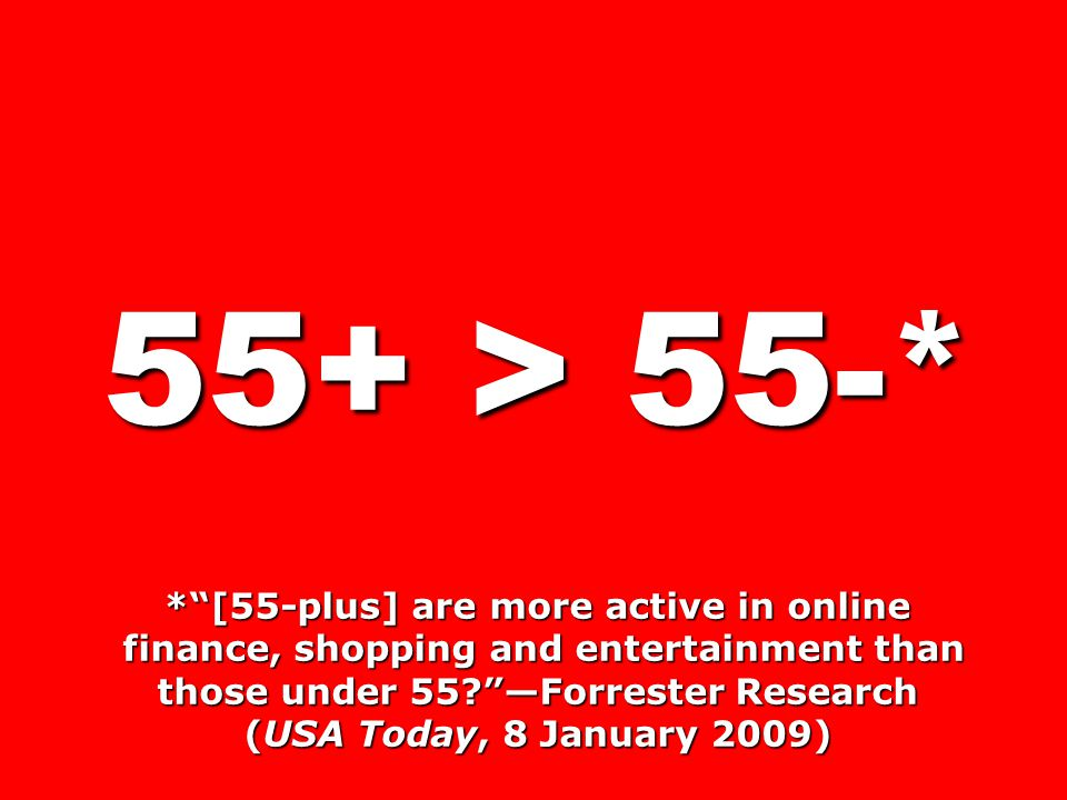 55+ > 55-* * [55-plus] are more active in online finance, shopping and entertainment than those under 55 —Forrester Research finance, shopping and entertainment than those under 55 —Forrester Research (USA Today, 8 January 2009)