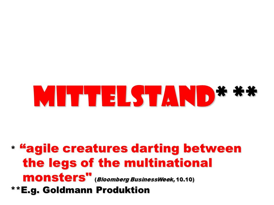 MittELstand* ** MittELstand* ** * agile creatures darting between the legs of the multinational the legs of the multinational monsters (Bloomberg BusinessWeek, 10.10) monsters (Bloomberg BusinessWeek, 10.10) **E.g.