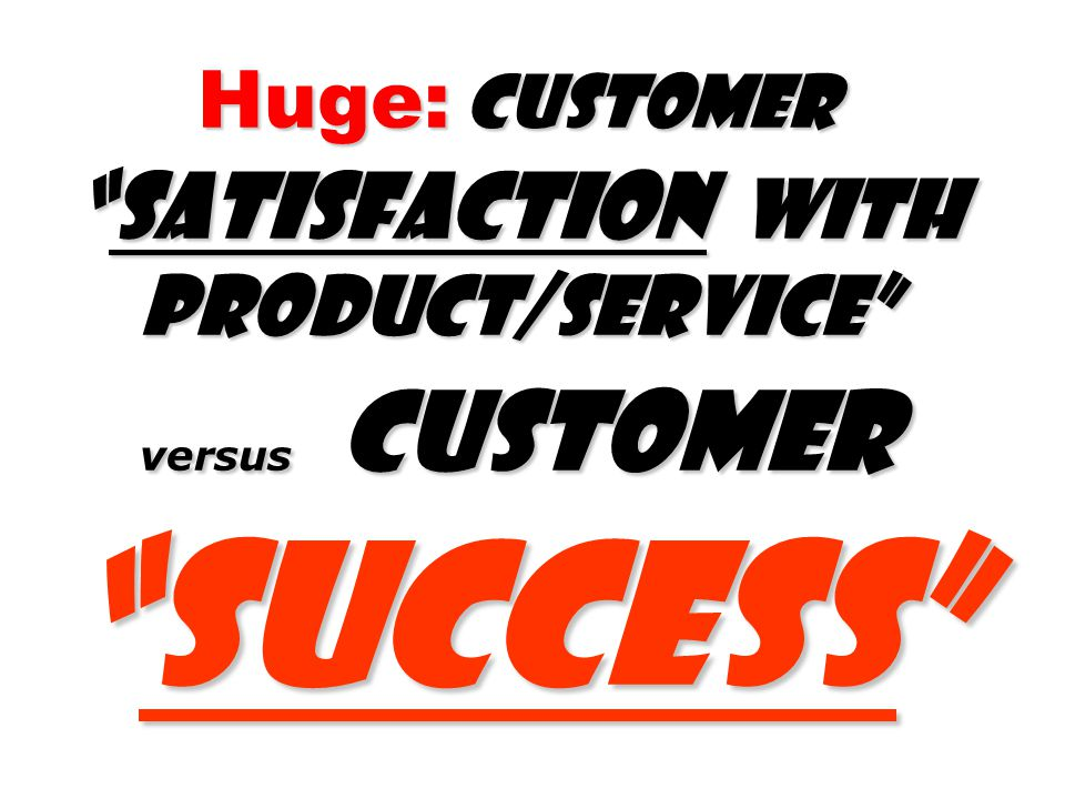 Huge: Customer Satisfaction with product/Service versus Customer Success