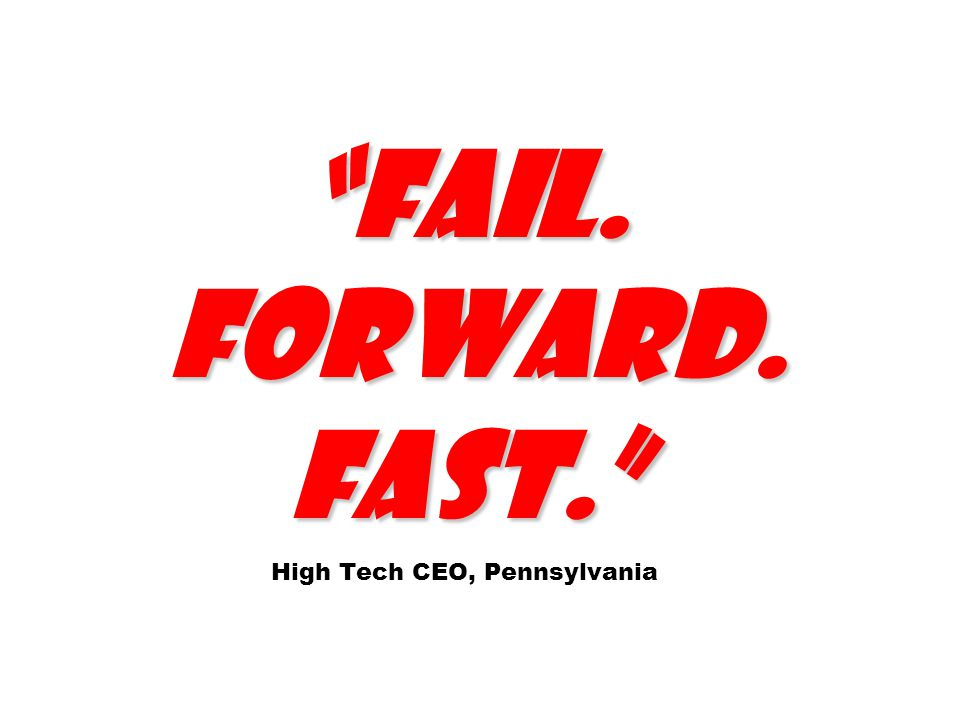 Fail. Forward. Fast. Fail. Forward. Fast. High Tech CEO, Pennsylvania