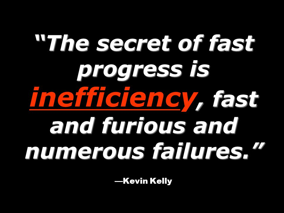 The secret of fast progress is, fast and furious and numerous failures. The secret of fast progress is inefficiency, fast and furious and numerous failures. —Kevin Kelly