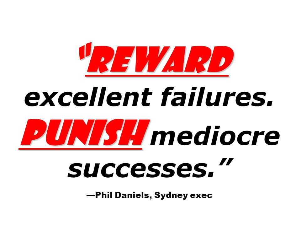 Reward Punish Reward excellent failures. Punish mediocre successes. —Phil Daniels, Sydney exec