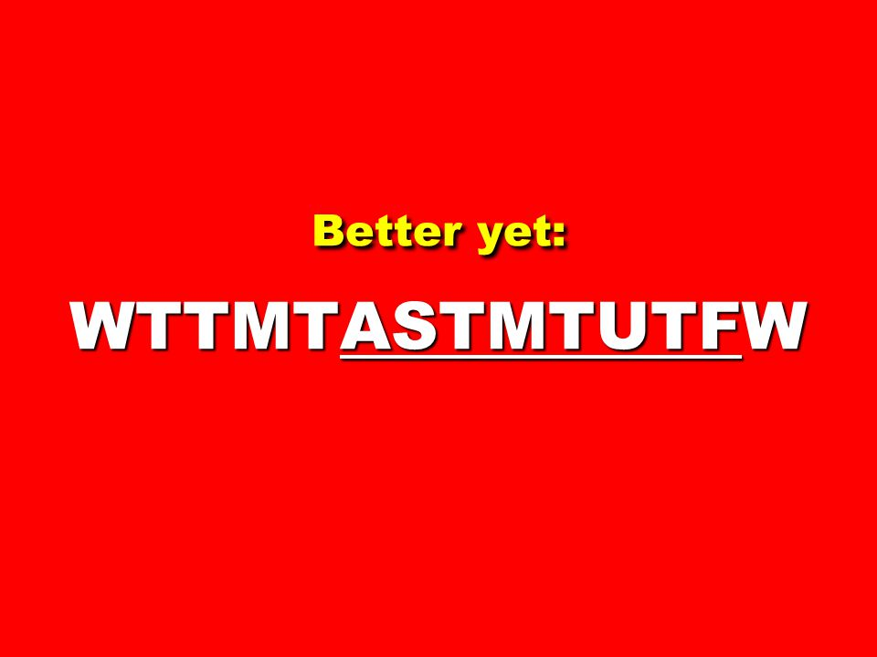 Better yet: WTTMTASTMTUTFW