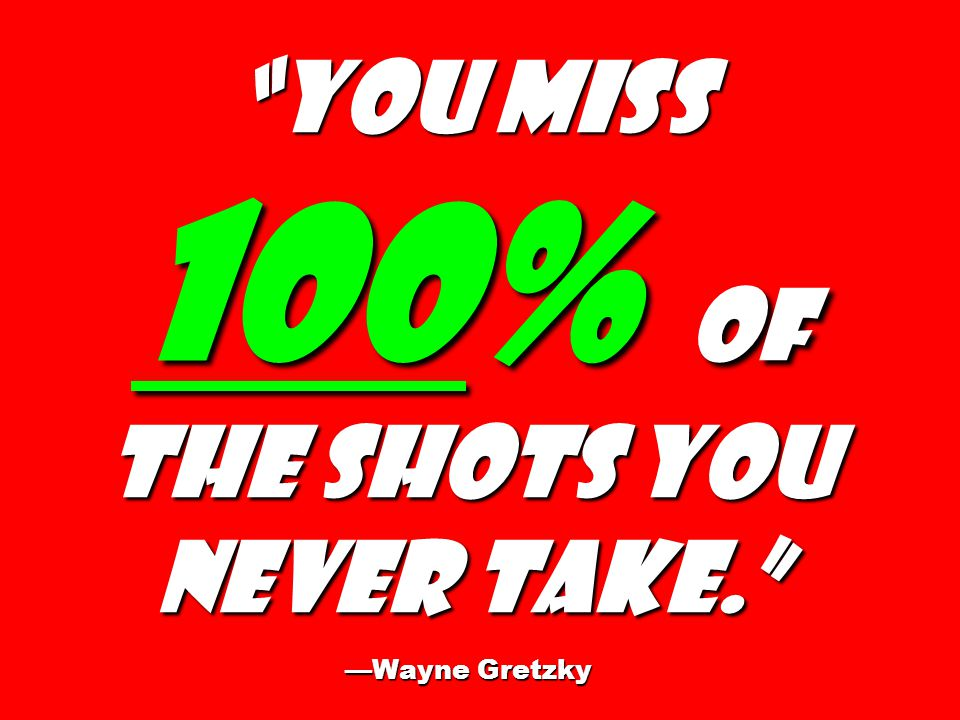 You miss 100% of the shots you never take. —WayneGretzky You miss 100% of the shots you never take. —Wayne Gretzky