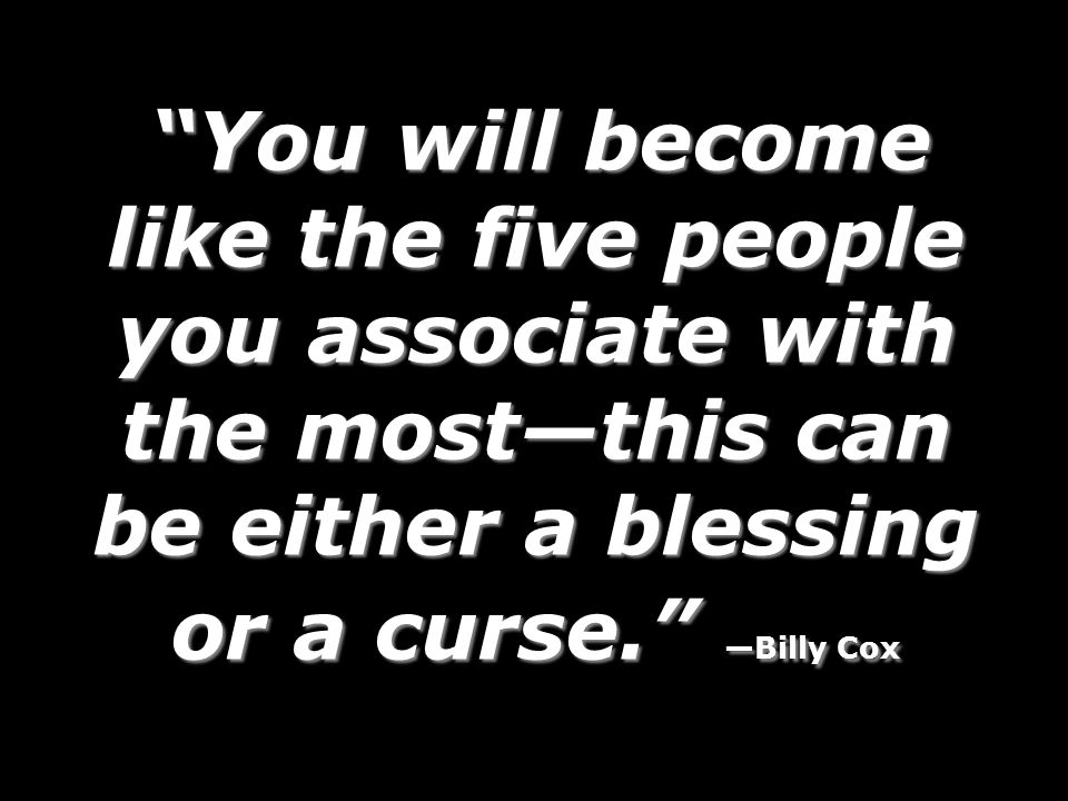 You will become like the five people you associate with the most—this can be either a blessing or a curse. —Billy Cox You will become like the five people you associate with the most—this can be either a blessing or a curse. —Billy Cox