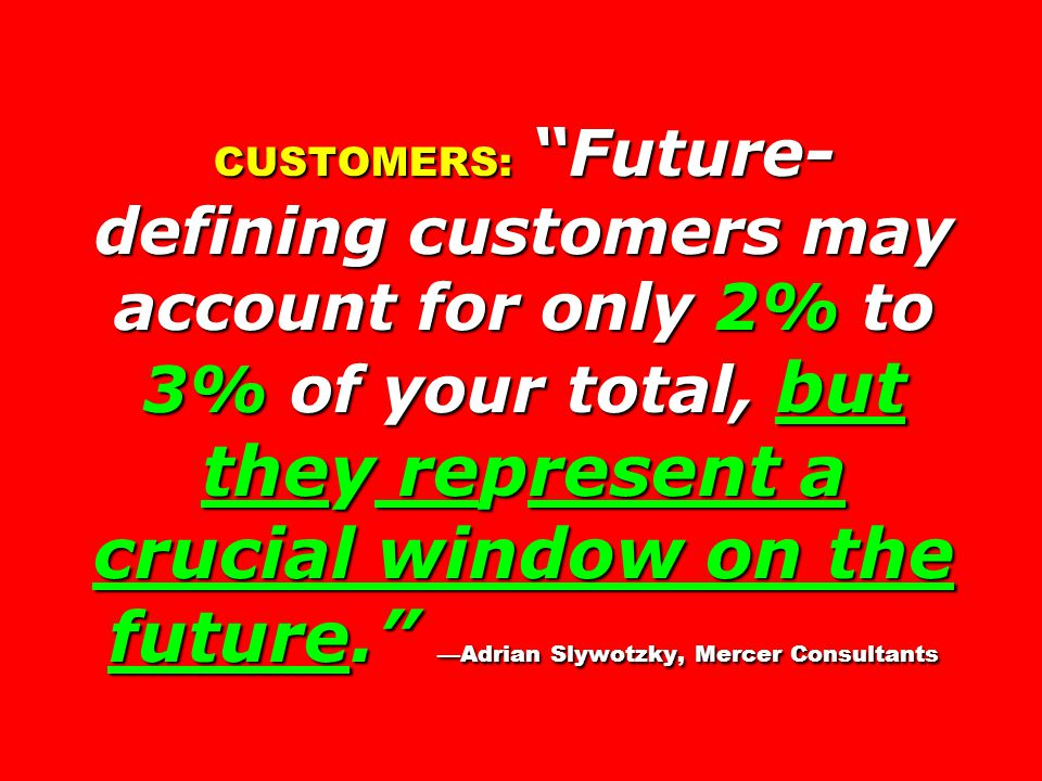 CUSTOMERS: Future- defining customers may account for only 2% to 3% of your total, but they represent a crucial window on the future. —Adrian Slywotzky, Mercer Consultants