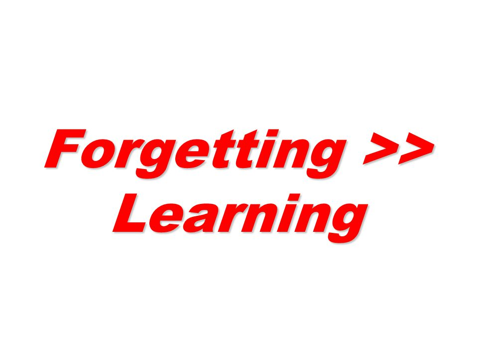 Forgetting >> Learning