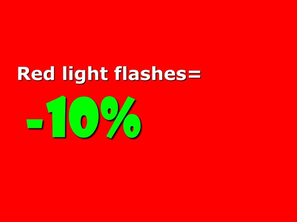 Red light flashes= -10% -10%