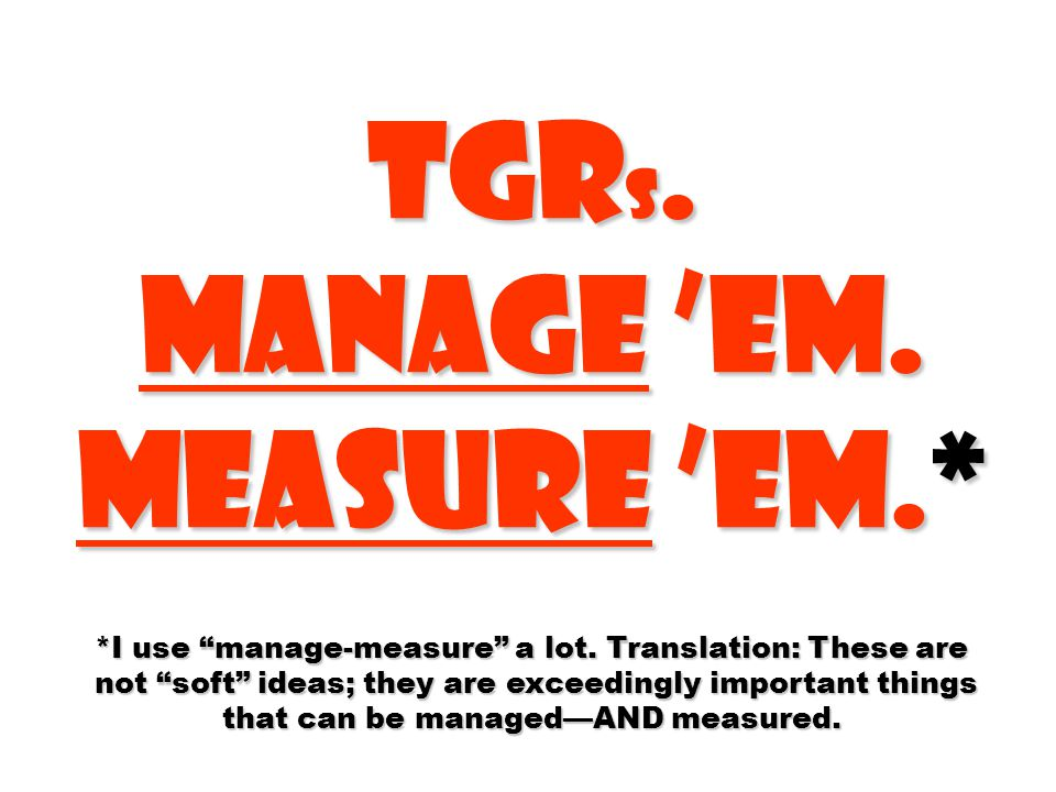 TGR s. Manage 'em. Measure 'em.* *I use manage-measure a lot.
