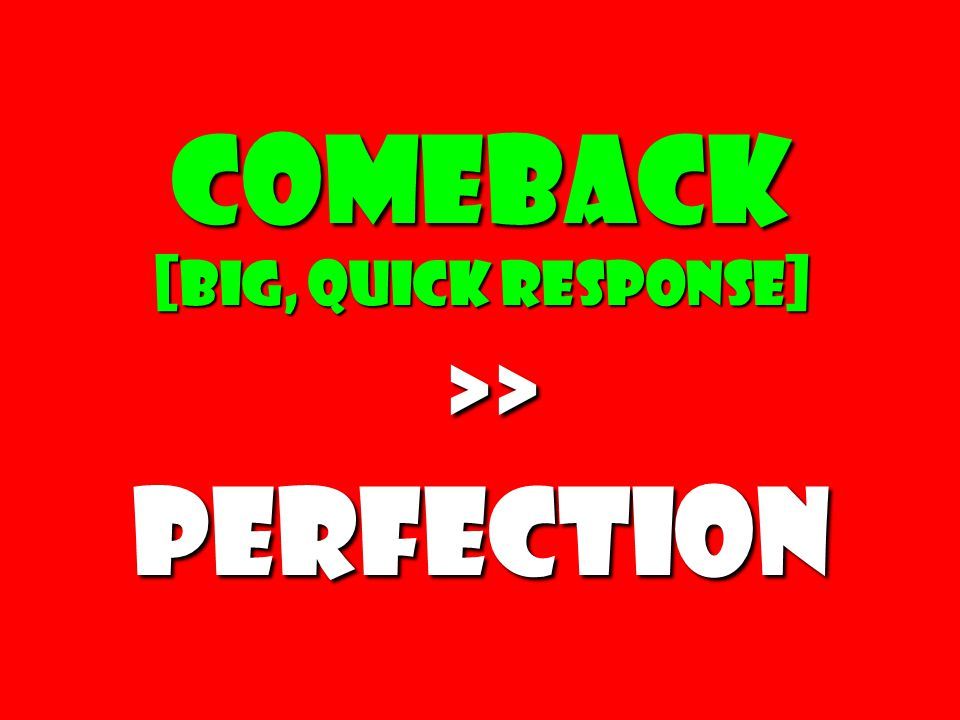 Comeback [big, quick response] >> >>Perfection