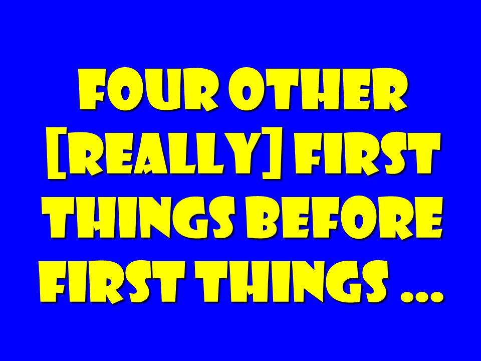 Four other [really] First things Before First Things …