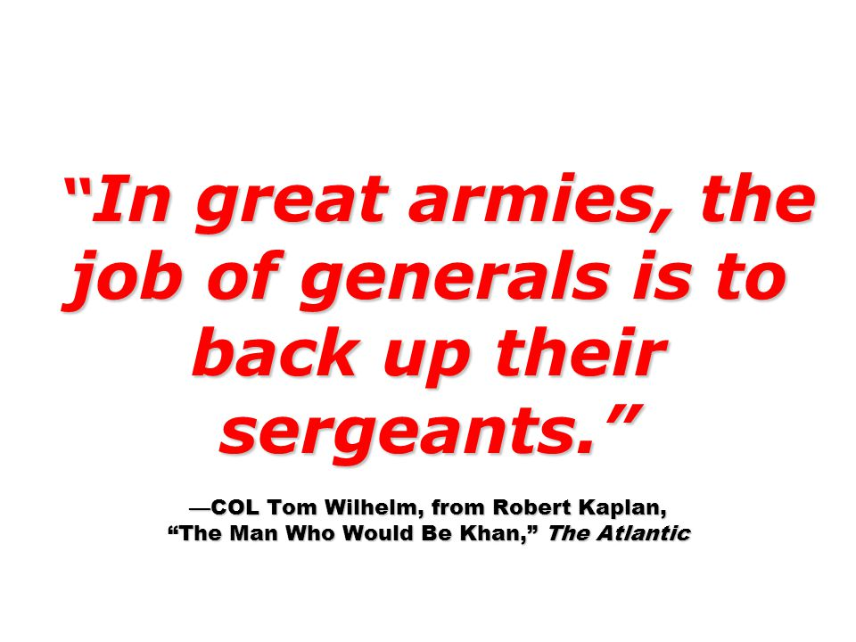 In great armies, the job of generals is to back up their sergeants. —COL Tom Wilhelm, from Robert Kaplan, The Man Who Would Be Khan, The Atlantic In great armies, the job of generals is to back up their sergeants. —COL Tom Wilhelm, from Robert Kaplan, The Man Who Would Be Khan, The Atlantic