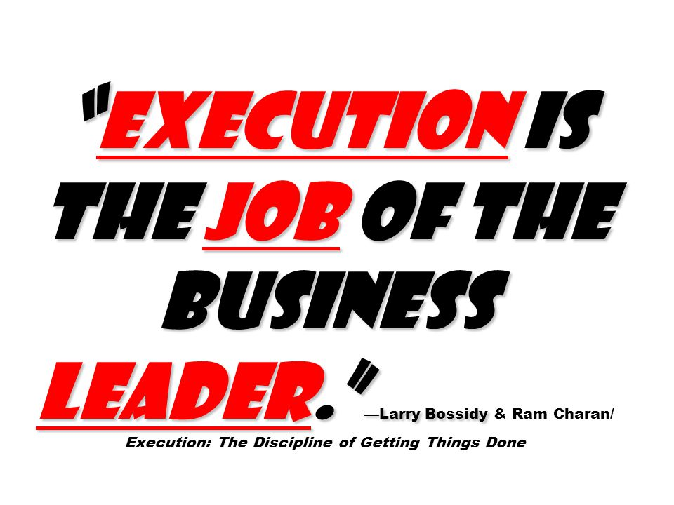Execution is the job of the business leader. —Larry Bossidy Execution is the job of the business leader. —Larry Bossidy & Ram Charan/ Execution: The Discipline of Getting Things Done