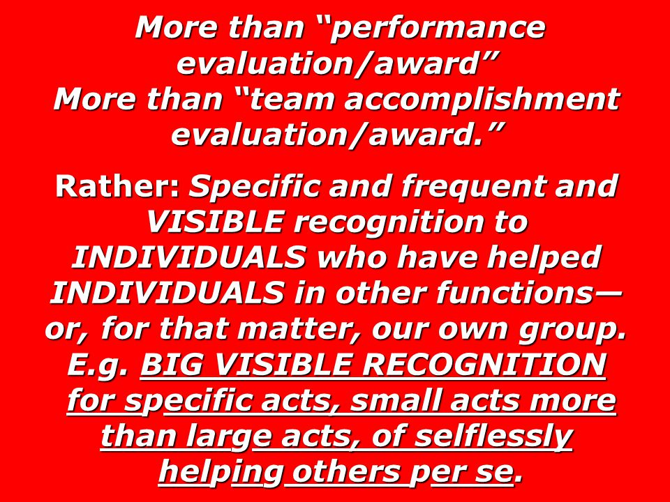 More than performance evaluation/award More than team accomplishment evaluation/award. Rather: Specific and frequent and VISIBLE recognition to INDIVIDUALS who have helped INDIVIDUALS in other functions— or, for that matter, our own group.