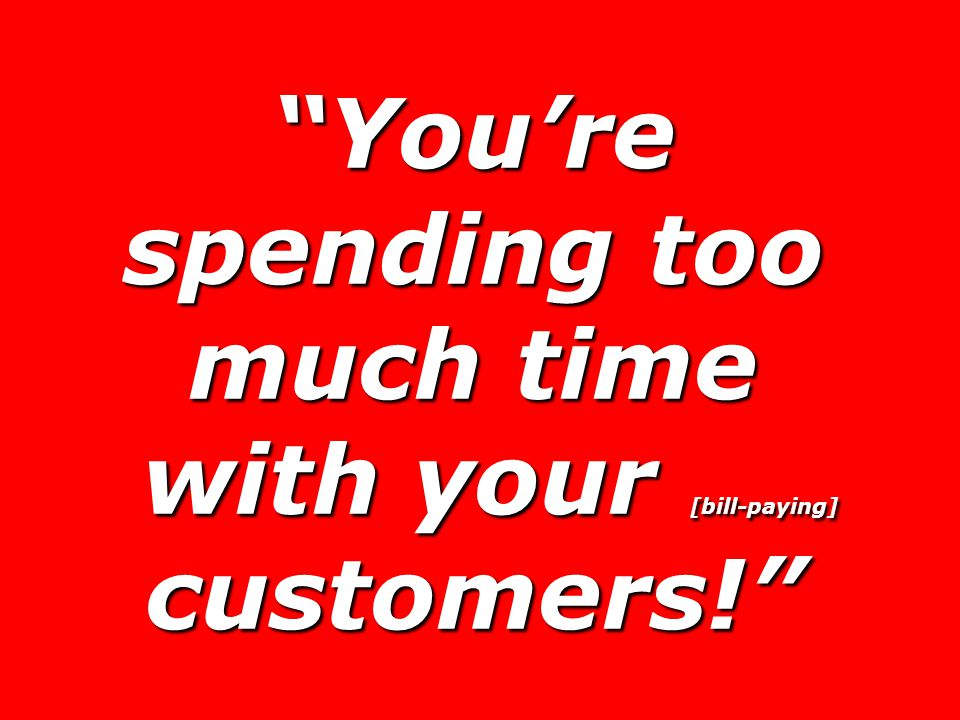 You're spending too much time with your [bill-paying] customers! with your [bill-paying] customers!