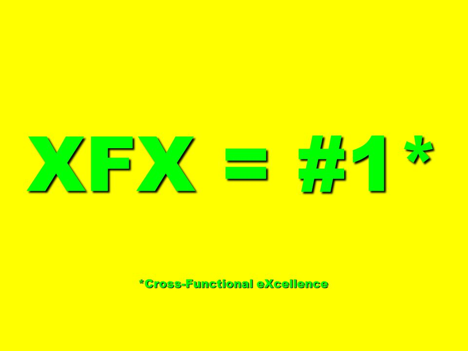 XFX = #1* *Cross-Functional eXcellence