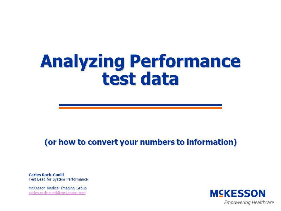 Analyzing Performance test data (or how to convert your numbers to information) Carles Roch-Cunill Test Lead for System Performance McKesson Medical Imaging Group carles.roch-cunill@mckesson.com