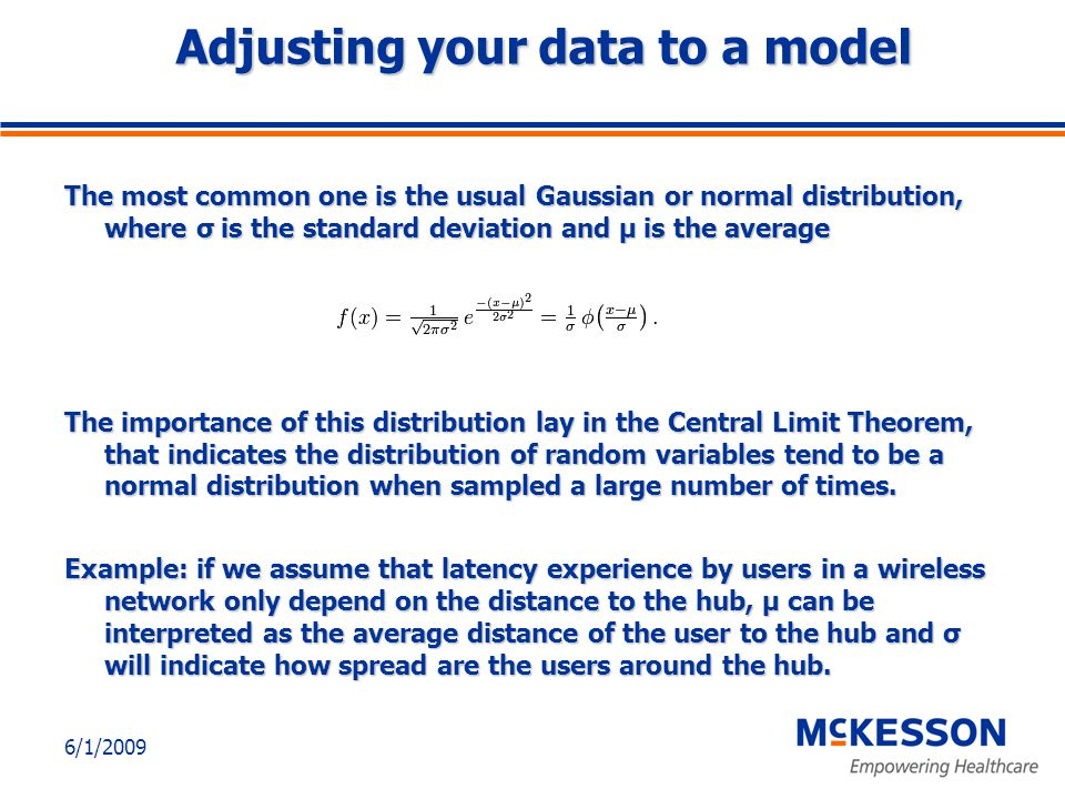 6/1/2009 Adjusting your data to a model The most common one is the usual Gaussian or normal distribution, where σ is the standard deviation and μ is the average The importance of this distribution lay in the Central Limit Theorem, that indicates the distribution of random variables tend to be a normal distribution when sampled a large number of times.