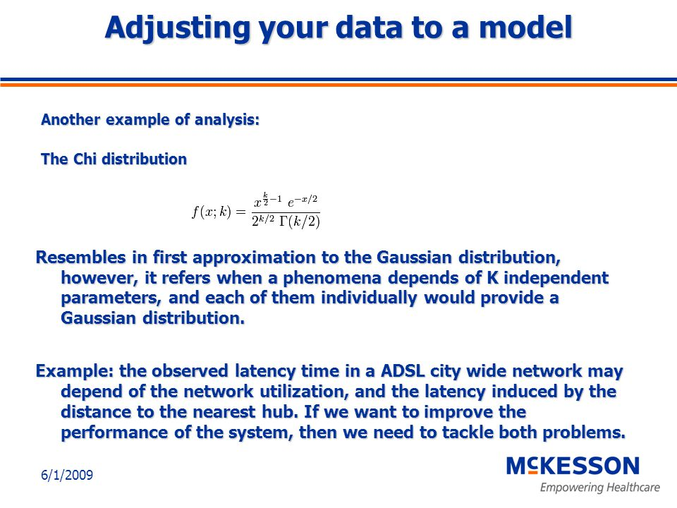 6/1/2009 Adjusting your data to a model Another example of analysis: The Chi distribution Resembles in first approximation to the Gaussian distribution, however, it refers when a phenomena depends of K independent parameters, and each of them individually would provide a Gaussian distribution.