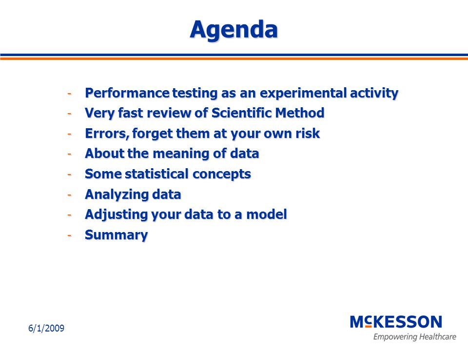 6/1/2009 Agenda - Performance testing as an experimental activity - Very fast review of Scientific Method - Errors, forget them at your own risk - About the meaning of data - Some statistical concepts - Analyzing data - Adjusting your data to a model - Summary
