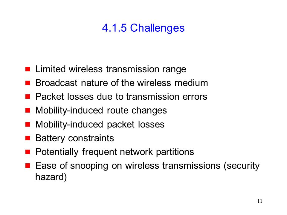 11 4.1.5 Challenges  Limited wireless transmission range  Broadcast nature of the wireless medium  Packet losses due to transmission errors  Mobility-induced route changes  Mobility-induced packet losses  Battery constraints  Potentially frequent network partitions  Ease of snooping on wireless transmissions (security hazard)