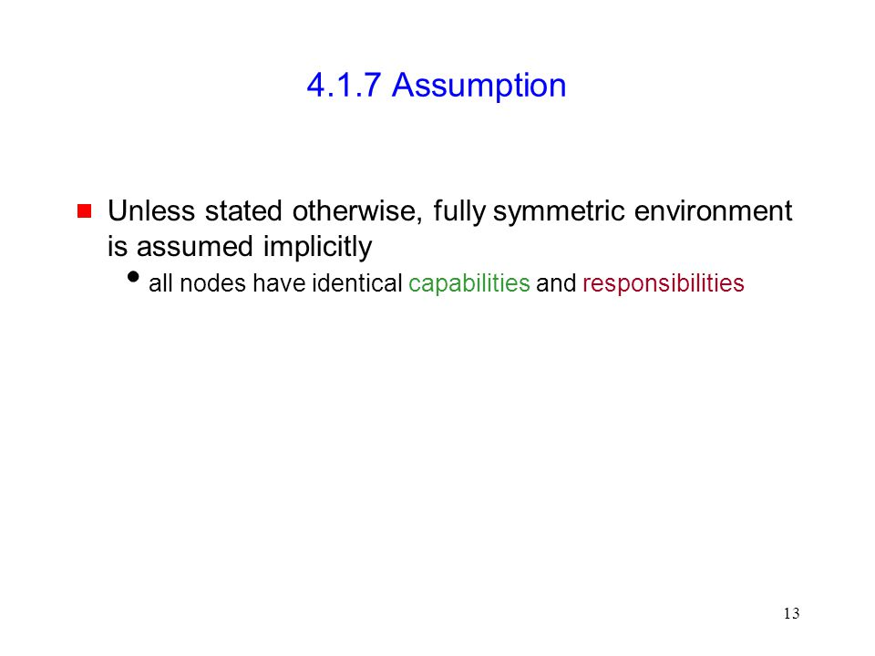 13 4.1.7 Assumption  Unless stated otherwise, fully symmetric environment is assumed implicitly  all nodes have identical capabilities and responsib