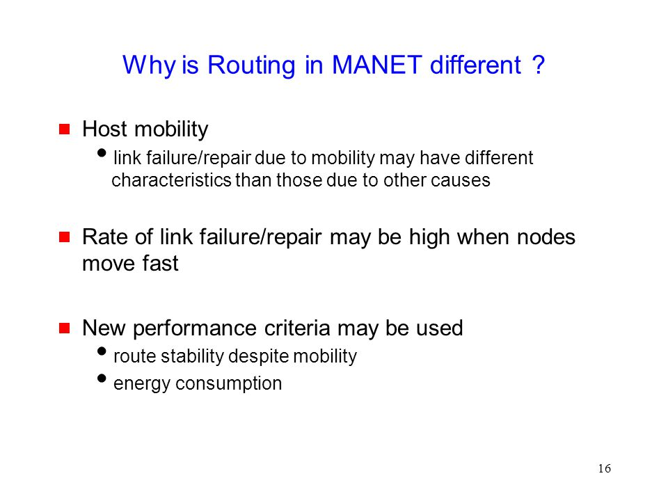 16 Why is Routing in MANET different ?  Host mobility  link failure/repair due to mobility may have different characteristics than those due to othe