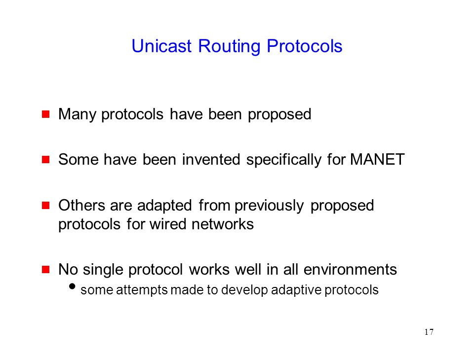 17 Unicast Routing Protocols  Many protocols have been proposed  Some have been invented specifically for MANET  Others are adapted from previously proposed protocols for wired networks  No single protocol works well in all environments  some attempts made to develop adaptive protocols