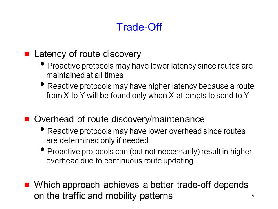 19 Trade-Off  Latency of route discovery  Proactive protocols may have lower latency since routes are maintained at all times  Reactive protocols m