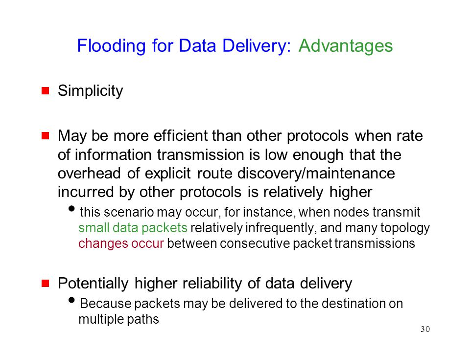 30 Flooding for Data Delivery: Advantages  Simplicity  May be more efficient than other protocols when rate of information transmission is low enoug