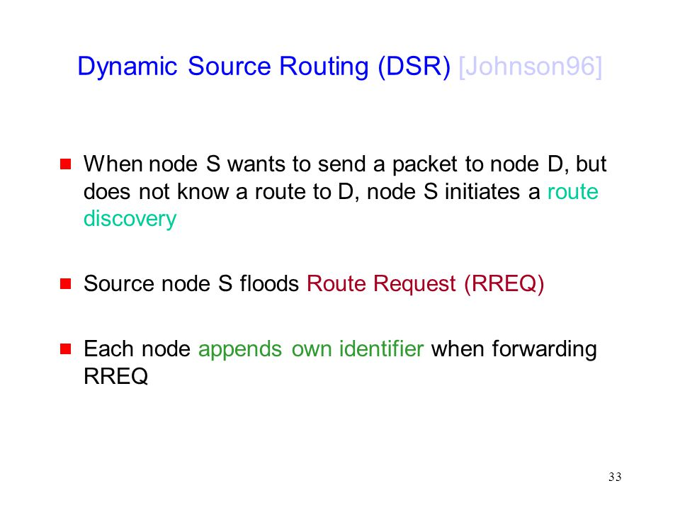 33 Dynamic Source Routing (DSR) [Johnson96]  When node S wants to send a packet to node D, but does not know a route to D, node S initiates a route discovery  Source node S floods Route Request (RREQ)  Each node appends own identifier when forwarding RREQ