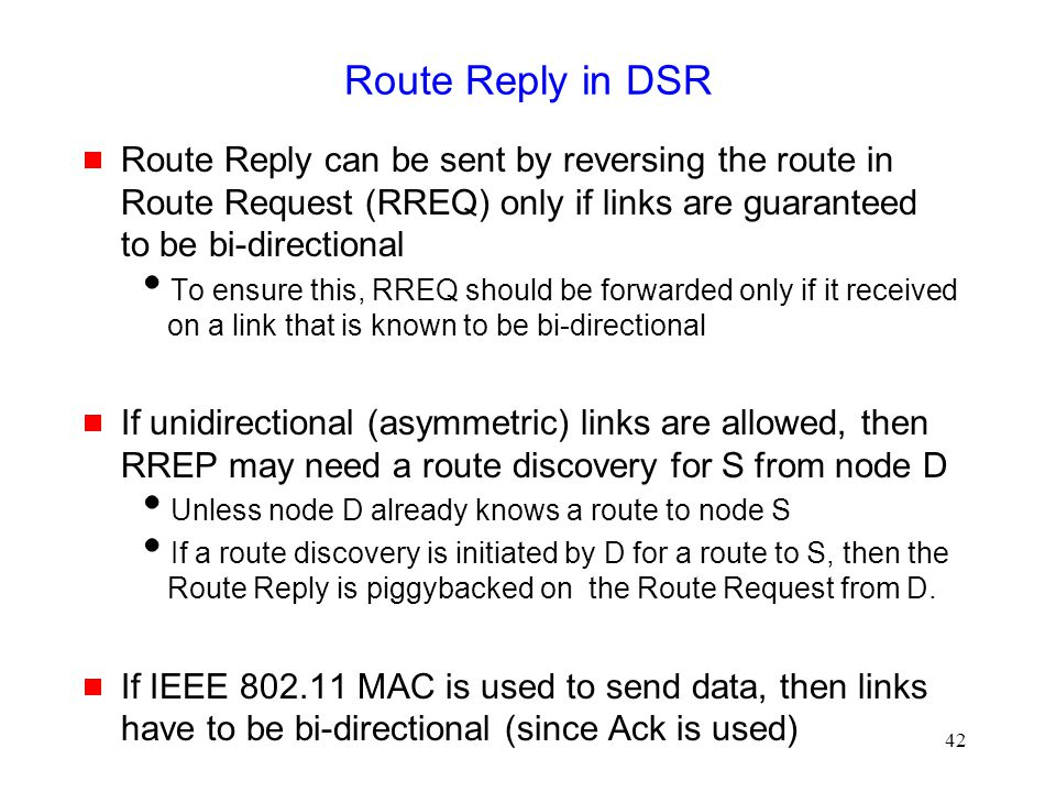 42 Route Reply in DSR  Route Reply can be sent by reversing the route in Route Request (RREQ) only if links are guaranteed to be bi-directional  To
