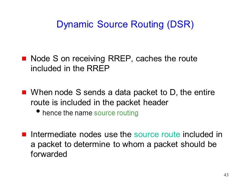 43 Dynamic Source Routing (DSR)  Node S on receiving RREP, caches the route included in the RREP  When node S sends a data packet to D, the entire route is included in the packet header  hence the name source routing  Intermediate nodes use the source route included in a packet to determine to whom a packet should be forwarded