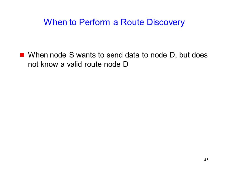 45 When to Perform a Route Discovery  When node S wants to send data to node D, but does not know a valid route node D