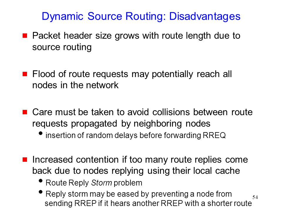 54 Dynamic Source Routing: Disadvantages  Packet header size grows with route length due to source routing  Flood of route requests may potentially reach all nodes in the network  Care must be taken to avoid collisions between route requests propagated by neighboring nodes  insertion of random delays before forwarding RREQ  Increased contention if too many route replies come back due to nodes replying using their local cache  Route Reply Storm problem  Reply storm may be eased by preventing a node from sending RREP if it hears another RREP with a shorter route