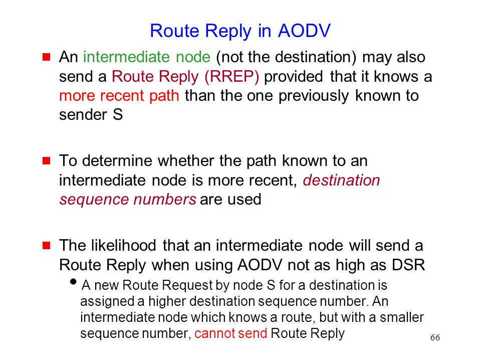 66 Route Reply in AODV  An intermediate node (not the destination) may also send a Route Reply (RREP) provided that it knows a more recent path than the one previously known to sender S  To determine whether the path known to an intermediate node is more recent, destination sequence numbers are used  The likelihood that an intermediate node will send a Route Reply when using AODV not as high as DSR  A new Route Request by node S for a destination is assigned a higher destination sequence number.