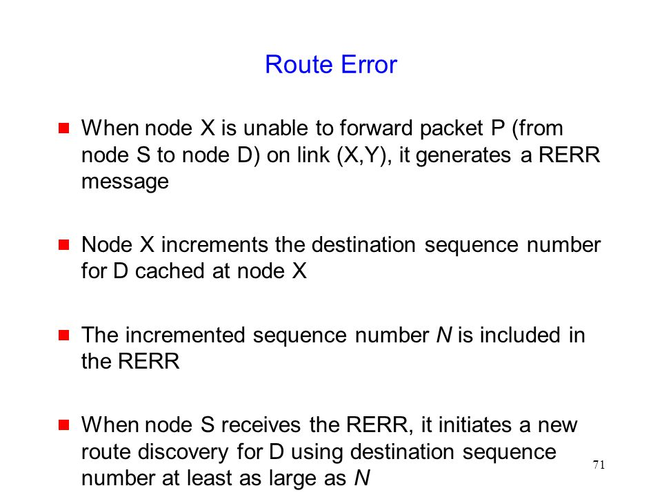 71 Route Error  When node X is unable to forward packet P (from node S to node D) on link (X,Y), it generates a RERR message  Node X increments the destination sequence number for D cached at node X  The incremented sequence number N is included in the RERR  When node S receives the RERR, it initiates a new route discovery for D using destination sequence number at least as large as N