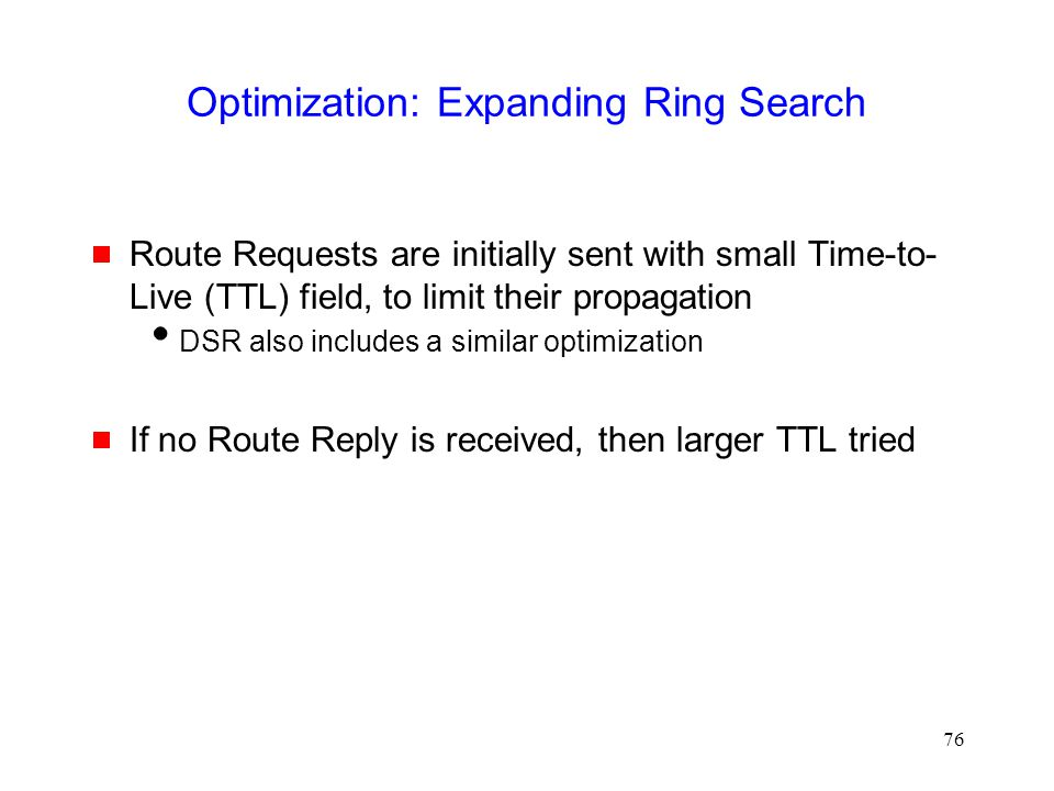 76 Optimization: Expanding Ring Search  Route Requests are initially sent with small Time-to- Live (TTL) field, to limit their propagation  DSR also includes a similar optimization  If no Route Reply is received, then larger TTL tried